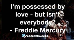 I'm possessed by love - but isn't everybody? - Freddie Mercury