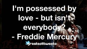 I'm possessed by love - but isn't everybody? - Freddie Mercury