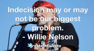 Indecision may or may not be our biggest problem. - Willie Nelson