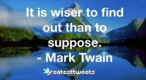 It is wiser to find out than to suppose. - Mark Twain