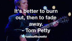 It's better to burn out, then to fade away. - Tom Petty