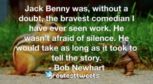 Jack Benny was, without a doubt, the bravest comedian I have ever seen work. He wasn't afraid of silence. He would take as long as it took to tell the story. - Bob Newhart