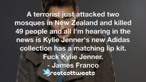 A terrorist just attacked two mosques in New Zealand and killed 49 people and all I'm hearing in the news is Kylie Jenner's new Adidas collection has a matching lip kit. Fuck Kylie Jenner.- James Franco.001