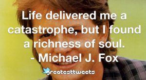 Life delivered me a catastrophe, but I found a richness of soul. - Michael J. Fox