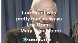 Lou Grant was pretty much always Lou Grant. - Mary Tyler Moore