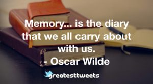 Memory... is the diary that we all carry about with us. - Oscar Wilde