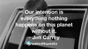 Our intention is everything nothing happens on this planet without it. - Jim Carrey