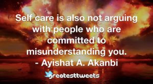 Self care is also not arguing with people who are committed to misunderstanding you. - Ayishat A. Akanbi