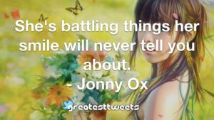 She's battling things her smile will never tell you about. - Jonny Ox