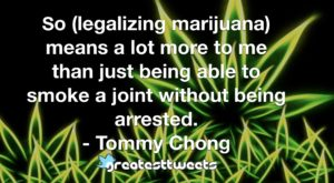 So (legalizing marijuana) means a lot more to me than just being able to smoke a joint without being arrested. - Tommy Chong