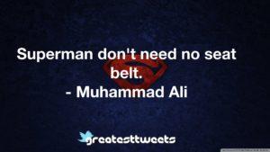 Superman don't need no seat belt. - Muhammad Ali