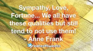 Sympathy, Love, Fortune... We all have these qualities but still tend to not use them! - Anne Frank