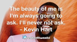 The beauty of me is I'm always going to ask. I'll never not ask. - Kevin Hart