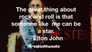 The great thing about rock and roll is that someone like me can be a star. - Elton John