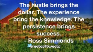 The hustle brings the dollar. The experience bring the knowledge. The persistence brings success. - Ross Simmonds