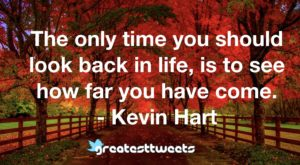 The only time you should look back in life, is to see how far you have come. - Kevin Hart