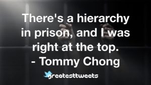 There's a hierarchy in prison, and I was right at the top. - Tommy Chong