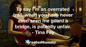 To say I'm an overrated troll, when you have never even seen me guard a bridge, is patently unfair. - Tina Fey