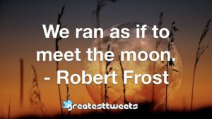 We ran as if to meet the moon. - Robert Frost