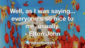 Well, as I was saying... everyone's so nice to me, usually. - Elton John