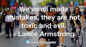 We've all made mistakes, they are not toxic and evil. - Lance Armstrong
