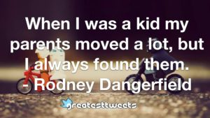 When I was a kid my parents moved a lot, but I always found them. - Rodney Dangerfield