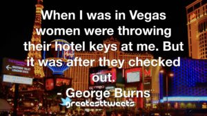 When I was in Vegas women were throwing their hotel keys at me. But it was after they checked out. - George Burns