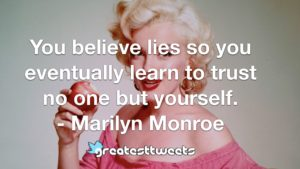 You believe lies so you eventually learn to trust no one but yourself. - Marilyn Monroe