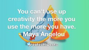 You can't use up creativity the more you use the more you have. - Maya Angelou