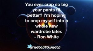 You ever crap so big your pants fit better? I'm hoping to crap myself into a whole new wardrobe later. - Ron White