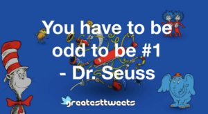 You have to be odd to be #1 - Dr. Seuss