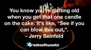 "You know you're getting old when you get that one candle on the cake. It's like, ""See if you can blow this out,"". - Jerry Seinfeld"