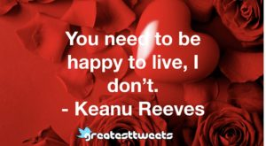You need to be happy to live, I don't. - Keanu Reeves