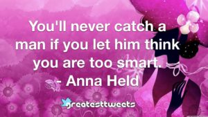 You'll never catch a man if you let him think you are too smart. - Anna Held