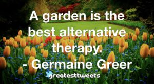 A garden is the best alternative therapy. - Germaine Greer