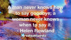 A man never knows how to say goodbye; a woman never knows when to say it. - Helen Rowland