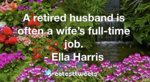 A retired husband is often a wife's full-time job. - Ella Harris