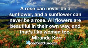 A rose can never be a sunflower, and a sunflower can never be a rose. All flowers are beautiful in their own way, and that's like women too. - Miranda Kerr