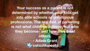 Your success as a parent is not determined by whether your kids get into elite schools or prestigious professions. The real test of parenting is not what children achieve, but who they become- and how they treat others.- Adam Grant.001