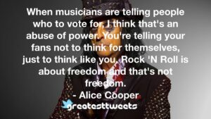 When musicians are telling people who to vote for, I think that's an abuse of power. You're telling your fans not to think for themselves, just to think like you. Rock 'N Roll is about freedom and that's not freedom.- Alice Cooper.001