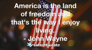 America is the land of freedom and that's the way I enjoy living. - John Wayne
