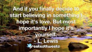 And if you finally decide to start believing in something I hope it's love. But most importantly I hope it's yourself. - L. Lewis