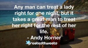 Any man can treat a lady right for one night, but it takes a great man to treat her right for the rest of her life. - Andy Horner