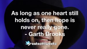 As long as one heart still holds on, then hope is never really gone. - Garth Brooks