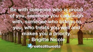 Be with someone who is proud of you, someone you can laugh with, someone who listens to you, who treats you well and makes you a priority. - Brigitte Nicole