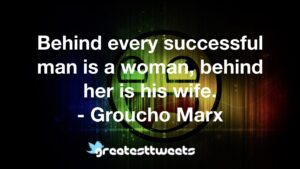 Behind every successful man is a woman, behind her is his wife. - Groucho Marx