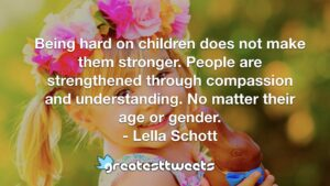 Being hard on children does not make them stronger. People are strengthened through compassion and understanding. No matter their age or gender. - Lella Schott
