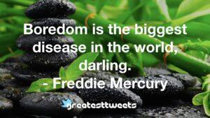 Boredom is the biggest disease in the world, darling. - Freddie Mercury