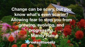 Change can be scary, but you know what's even scarier? Allowing fear to stop you from growing, evolving, and progressing. - Mandy Hale