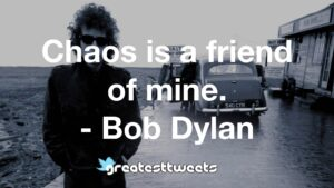 Chaos is a friend of mine. - Bob Dylan